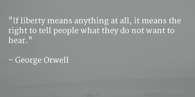 If liberty means anything at all, it means the right to tell people what they do not want to hear - George Orwell