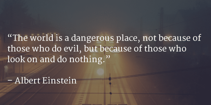 The world is a dangerous place, not because of those who do evil, but because of those who look on and do nothing - Albert Einstein
